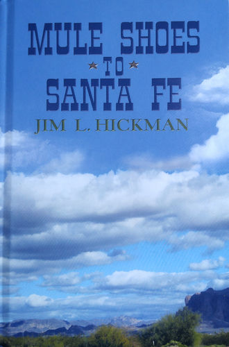 Mule Shoes to Santa Fe – by Jim L. Hickman – $17
