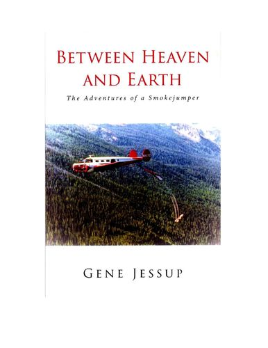 Between Heaven and Earth: The Adventures of a Smokejumper – by Gene Jessup